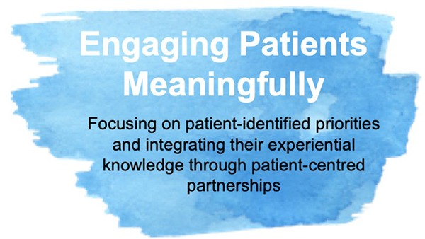 Engaging Patients Meaningfully. Focusing on patient-identified priorities and integrating their experiences and knowledge through patient-centred partnerships