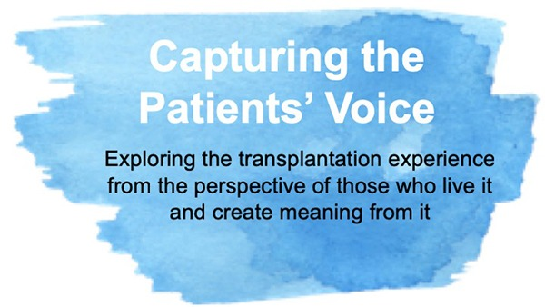 Capturing the Patient's voice - Exploring the transplantation experience from the perspective of those who live it and create meaning from it.