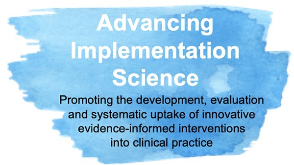 Advancing Implementation Science. Promoting the development, evaluation and systematic uptake of innovative evidence-informed interventions into clinical practice